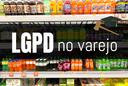 LGPD e varejo: O consentimento é a base legal mais adequada para o tratamento de dados pessoais?